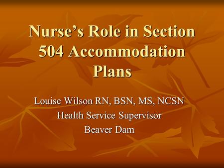 Nurse's Role in Section 504 Accommodation Plans Louise Wilson RN, BSN, MS, NCSN Health Service Supervisor Beaver Dam.