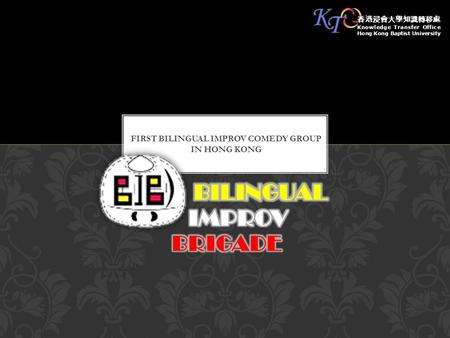 FIRST BILINGUAL IMPROV COMEDY GROUP IN HONG KONG 香港浸會大學知識轉移處 Knowledge Transfer Office Hong Kong Baptist University.