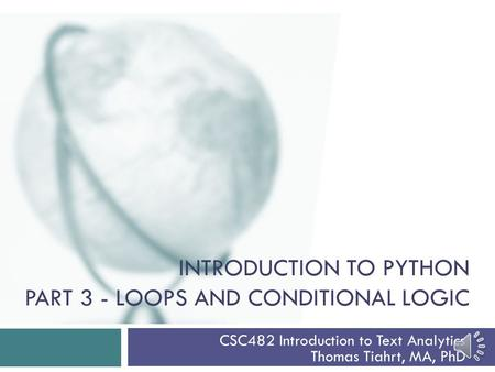 INTRODUCTION TO PYTHON PART 3 - LOOPS AND CONDITIONAL LOGIC CSC482 Introduction to Text Analytics Thomas Tiahrt, MA, PhD.
