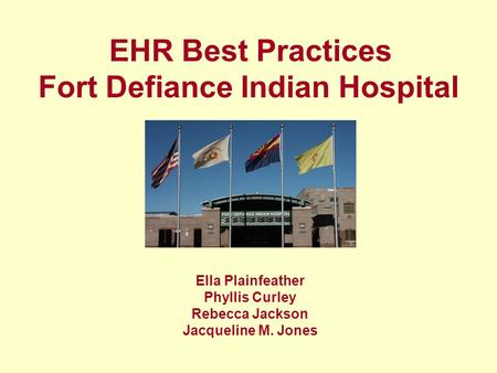 Ella Plainfeather Phyllis Curley Rebecca Jackson Jacqueline M. Jones EHR Best Practices Fort Defiance Indian Hospital.