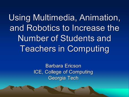 Using Multimedia, Animation, and Robotics to Increase the Number of Students and Teachers in Computing Barbara Ericson ICE, College of Computing Georgia.