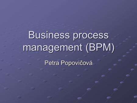 Business process management (BPM) Petra Popovičová.