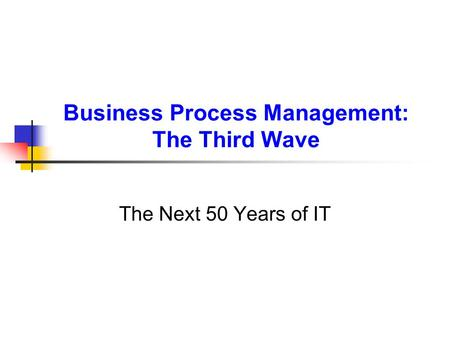Business Process Management: The Third Wave The Next 50 Years of IT.