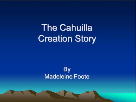 The Cahuilla Creation Story By Madeleine Foote. Who were the Cahuilla? Inhabitants of Southern California, living in what is now Riverside and San Bernardino.