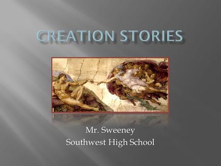 Mr. Sweeney Southwest High School.  Creation stories -- narratives describing how the world came into being and how people came into it  Often called.