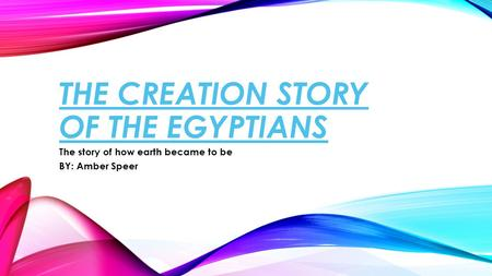 THE CREATION STORY OF THE EGYPTIANS The story of how earth became to be BY: Amber Speer.