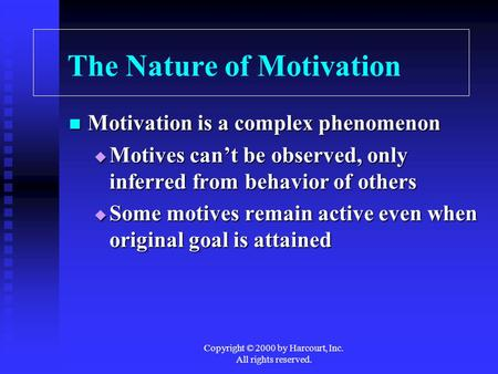 Copyright © 2000 by Harcourt, Inc. All rights reserved. The Nature of Motivation Motivation is a complex phenomenon Motivation is a complex phenomenon.