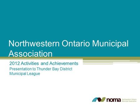 Northwestern Ontario Municipal Association 2012 Activities and Achievements Presentation to Thunder Bay District Municipal League.