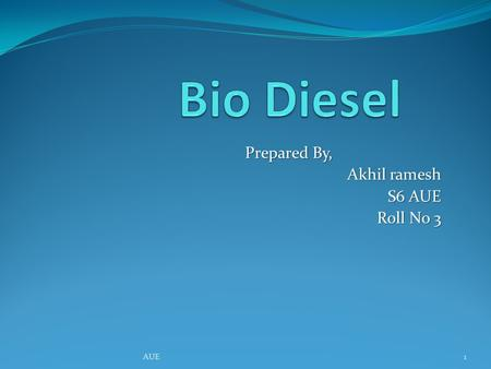 Prepared By, Akhil ramesh S6 AUE Roll No 3 1AUE. What is Bio diesel? Biodiesel is methyl or ethyl of ester fatty acid made from virgin or used vegetable.
