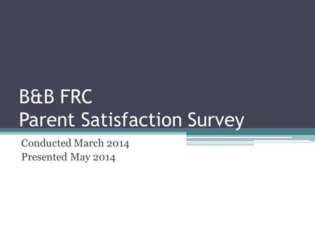 B&B FRC Parent Satisfaction Survey Conducted March 2014 Presented May 2014.
