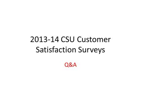 2013-14 CSU Customer Satisfaction Surveys Q&A. Survey Dates March 24 th through May 30 th Select a (2-week) period to run your survey(s) A reminder will.