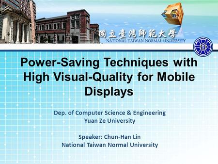 Power-Saving Techniques with High Visual-Quality for Mobile Displays Dep. of Computer Science & Engineering Yuan Ze University Speaker: Chun-Han Lin National.
