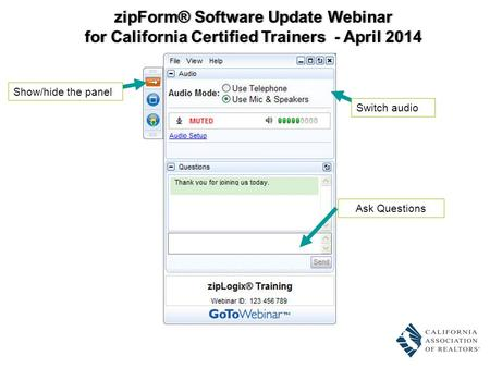 Ask Questions Switch audio Show/hide the panel zipForm® Software Update WebinarzipForm® Software Update Webinar for California Certified Trainers - April.
