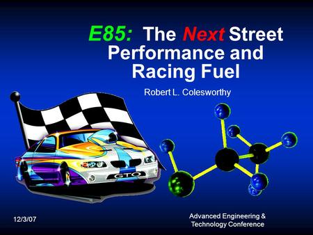 E85: The Next Street Performance and Racing Fuel Robert L. Colesworthy 12/3/07 Advanced Engineering & Technology Conference.