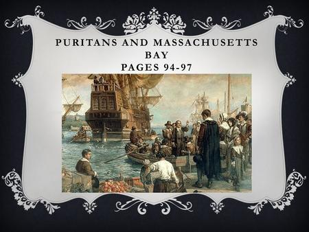 PURITANS AND MASSACHUSETTS BAY PAGES 94-97. PURITANS  Puritans, a religious group, left England between 1630-1640  Escaping bad treatment from King.