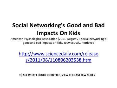 Social Networking's Good and Bad Impacts On Kids American Psychological Association (2011, August 7). Social networking's good and bad impacts on kids.