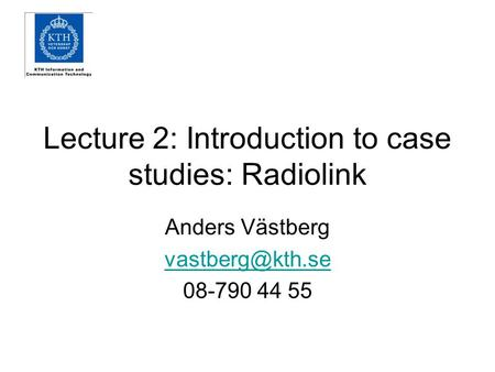 Lecture 2: Introduction to case studies: Radiolink Anders Västberg 08-790 44 55.