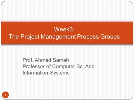 Week3: The Project Management Process Groups 1 Prof. Ahmed Sameh Professor of Computer Sc. And Information Systems.