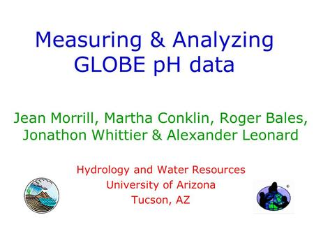 Measuring & Analyzing GLOBE pH data Jean Morrill, Martha Conklin, Roger Bales, Jonathon Whittier & Alexander Leonard Hydrology and Water Resources University.