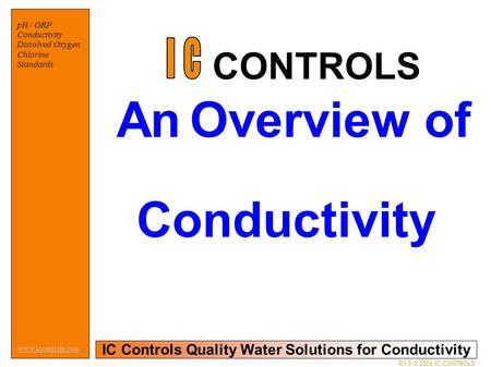 IC Controls Quality Water Solutions for Conductivity www.iccontrols.com R1.0 © 2004 IC CONTROLS pH / ORP Conductivity Dissolved Oxygen Chlorine Standards.