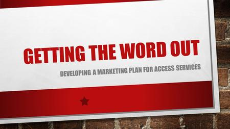 GETTING THE WORD OUT DEVELOPING A MARKETING PLAN FOR ACCESS SERVICES.