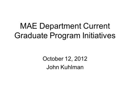 MAE Department Current Graduate Program Initiatives October 12, 2012 John Kuhlman.