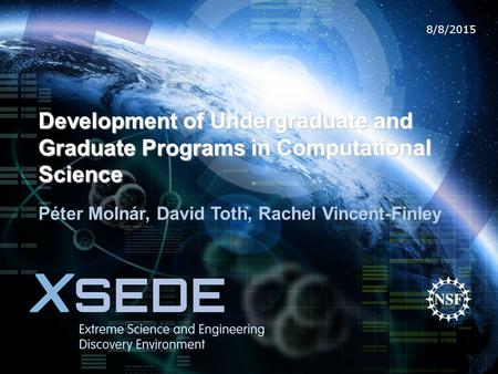 8/8/2015 Development of Undergraduate and Graduate Programs in Computational Science Péter Molnár, David Toth, Rachel Vincent-Finley.