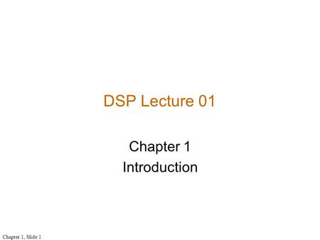 Chapter 1, Slide 1 Chapter 1 Introduction DSP Lecture 01.