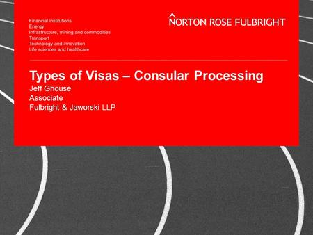 Types of Visas – Consular Processing Jeff Ghouse Associate Fulbright & Jaworski LLP.