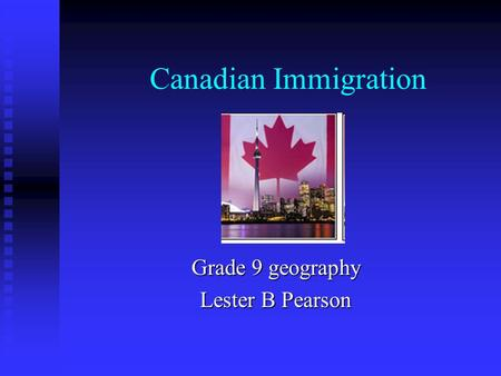 Canadian Immigration Grade 9 geography Lester B Pearson.