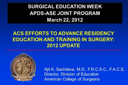 SURGICAL EDUCATION WEEK APDS-ASE JOINT PROGRAM March 22, 2012 ACS EFFORTS TO ADVANCE RESIDENCY EDUCATION AND TRAINING IN SURGERY: 2012 UPDATE Ajit K. Sachdeva,