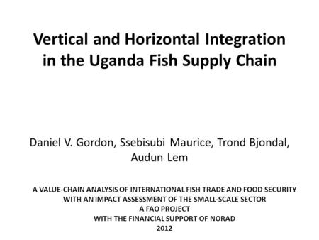 Vertical and Horizontal Integration in the Uganda Fish Supply Chain Daniel V. Gordon, Ssebisubi Maurice, Trond Bjondal, Audun Lem A VALUE-CHAIN ANALYSIS.