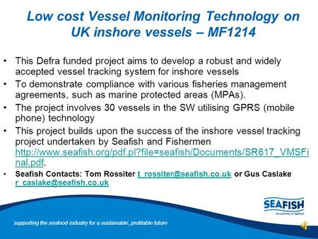 supporting the seafood industry for a sustainable, profitable future Low cost Vessel Monitoring Technology on UK inshore vessels – MF1214 This Defra funded.