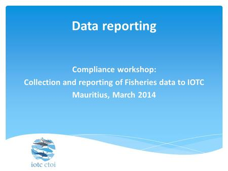Data reporting Compliance workshop: Collection and reporting of Fisheries data to IOTC Mauritius, March 2014.