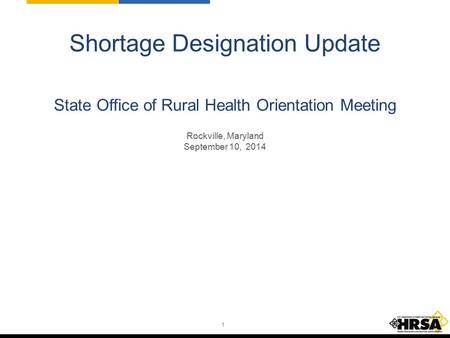 1 Shortage Designation Update State Office of Rural Health Orientation Meeting Rockville, Maryland September 10, 2014.