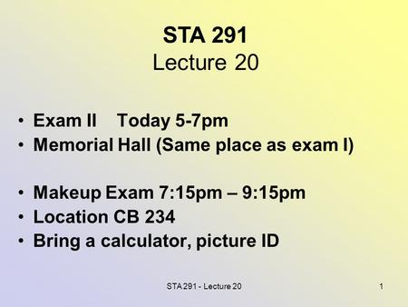 STA 291 - Lecture 201 STA 291 Lecture 20 Exam II Today 5-7pm Memorial Hall (Same place as exam I) Makeup Exam 7:15pm – 9:15pm Location CB 234 Bring a calculator,