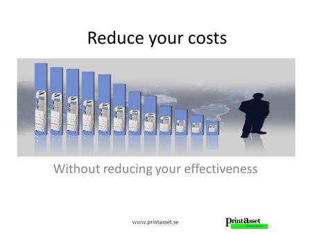 Www.printasset.se Reduce your costs Without reducing your effectiveness.
