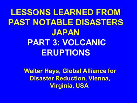 LESSONS LEARNED FROM PAST NOTABLE DISASTERS JAPAN PART 3: VOLCANIC ERUPTIONS Walter Hays, Global Alliance for Disaster Reduction, Vienna, Virginia, USA.