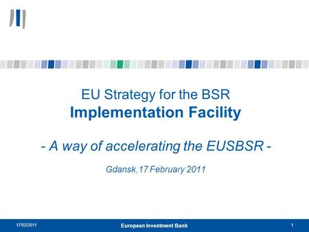 17/02/20111 European Investment Bank EU Strategy for the BSR Implementation Facility - A way of accelerating the EUSBSR - Gdansk,17 February 2011.