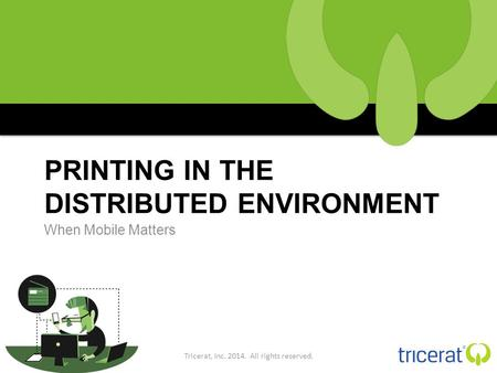 PRINTING IN THE DISTRIBUTED ENVIRONMENT When Mobile Matters Tricerat, Inc. 2014. All rights reserved.