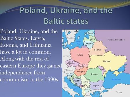 Poland, Ukraine, and the Baltic States, Latvia, Estonia, and Lithuania have a lot in common. Along with the rest of eastern Europe they gained independence.