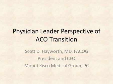 Physician Leader Perspective of ACO Transition Scott D. Hayworth, MD, FACOG President and CEO Mount Kisco Medical Group, PC.