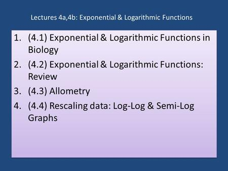 Lectures 4a,4b: Exponential & Logarithmic Functions 1.(4.1) Exponential & Logarithmic Functions in Biology 2.(4.2) Exponential & Logarithmic Functions: