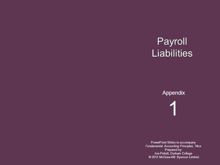 Payroll Liabilities PowerPoint Slides to accompany Fundamental Accounting Principles, 14ce Prepared by Joe Pidutti, Durham College Appendix 1 © 2013 McGraw-Hill.