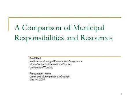 1 A Comparison of Municipal Responsibilities and Resources Enid Slack Institute on Municipal Finance and Governance Munk Centre for International Studies.