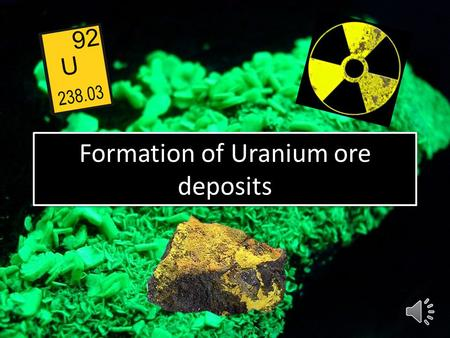 Formation of Uranium ore deposits Due to its solubility in oxidising conditions, any uranium mineral exposed at the Earth's surface will undergo chemical.