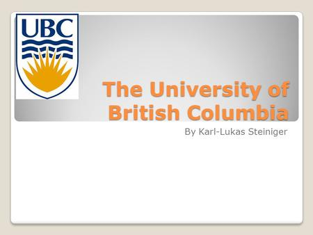 The University of British Columbia By Karl-Lukas Steiniger.