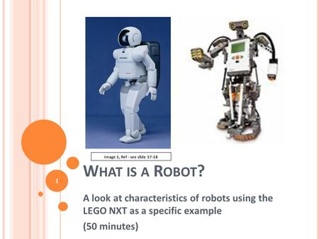 W HAT IS A R OBOT ? A look at characteristics of robots using the LEGO NXT as a specific example (50 minutes) 1 Image 1, Ref - see slide 17-18.