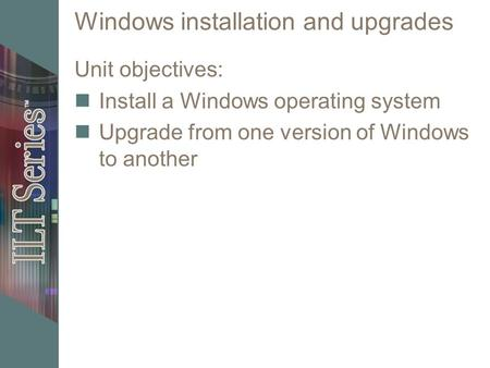 Windows installation <strong>and</strong> upgrades Unit objectives: Install a Windows operating system Upgrade from one version of Windows to another.