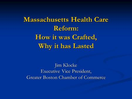 Massachusetts Health Care Reform: How it was Crafted, Why it has Lasted Jim Klocke Executive Vice President, Greater Boston Chamber of Commerce.